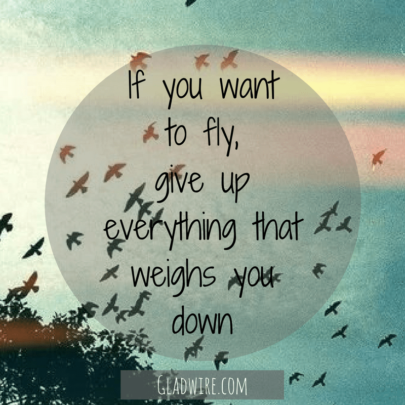 If you wantto fly,give upeverything thatweighs youdown