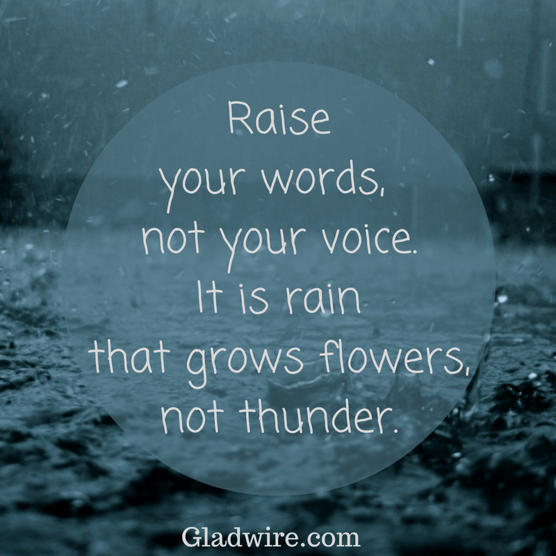 Raise your words, not your voice.It is rain thatgrows flowers,not thunder.