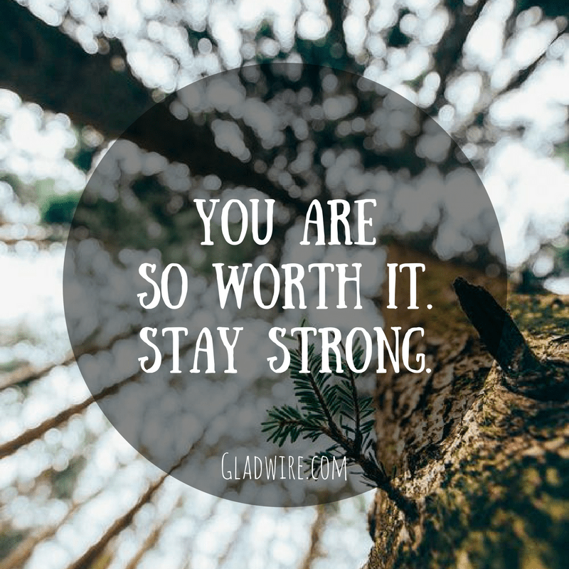 You areso worth it.Stay strong.